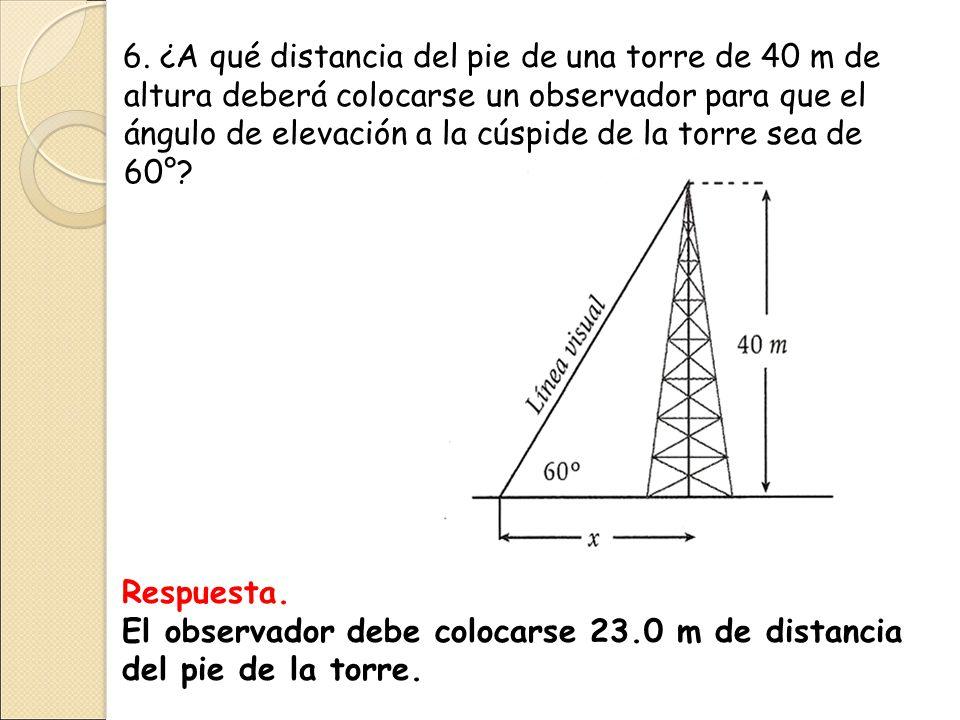 6. ¿A qué distancia del pie de una torre de 40 m de altura deberá colocarse un observador para que el ángulo de elevación a la cúspide de la torre sea de 60°