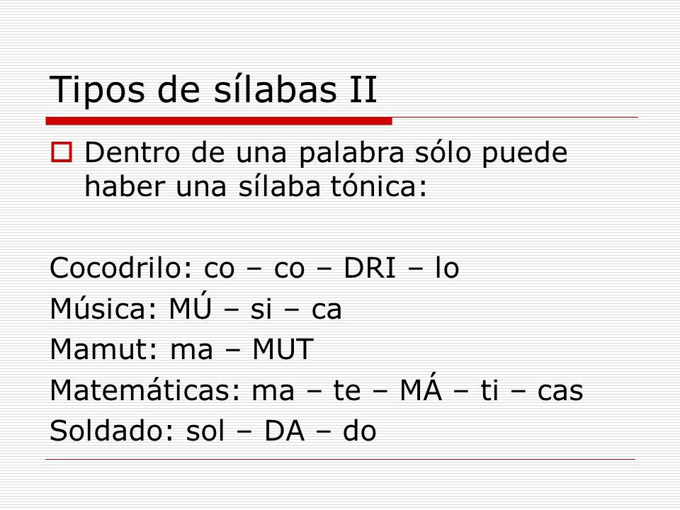 Tipos de sílabas II Dentro de una palabra sólo puede haber una sílaba tónica: Cocodrilo: co – co – DRI – lo.