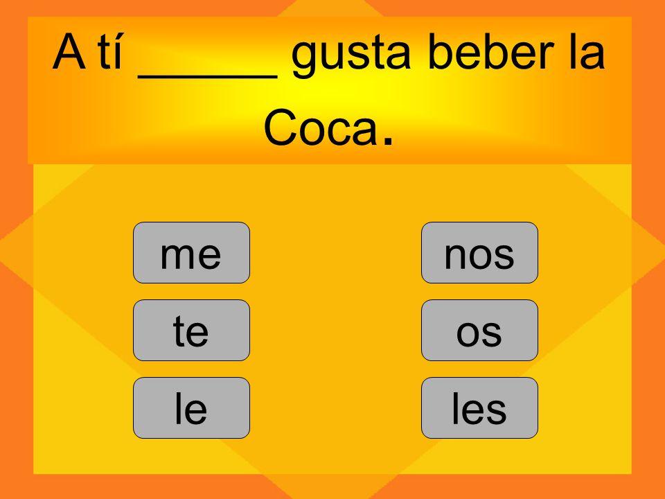 A tí _____ gusta beber la Coca.