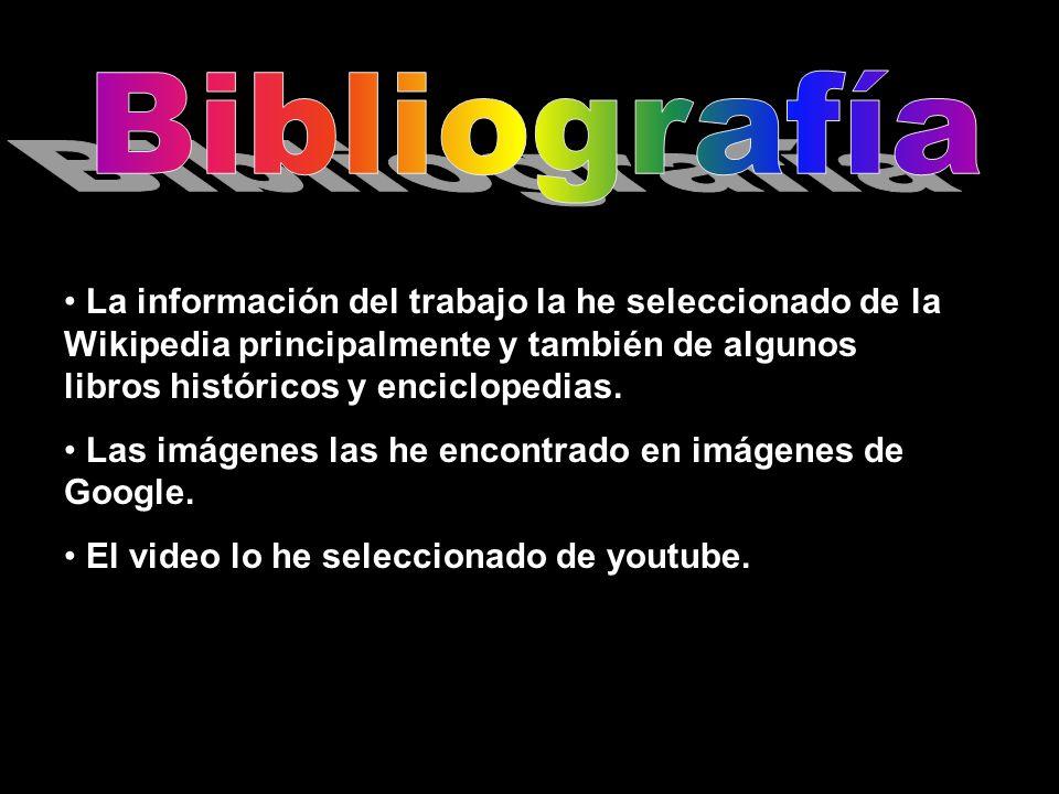 Bibliografía La información del trabajo la he seleccionado de la Wikipedia principalmente y también de algunos libros históricos y enciclopedias.