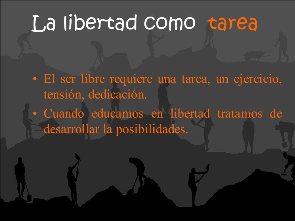 La libertad como tarea El ser libre requiere una tarea, un ejercicio, tensión, dedicación.