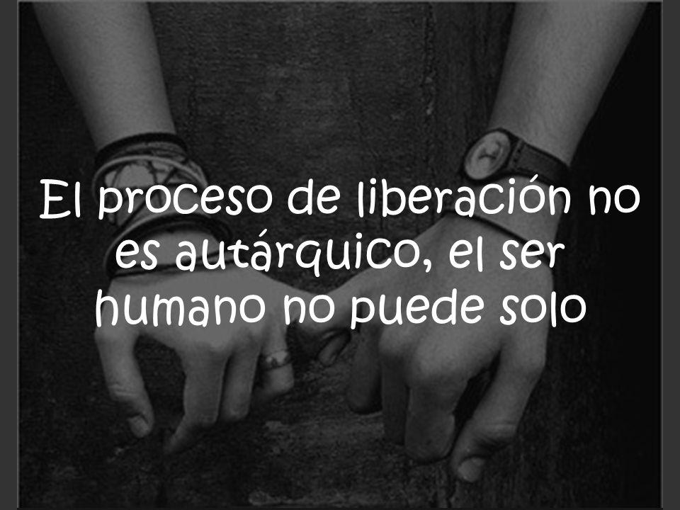 El proceso de liberación no es autárquico, el ser humano no puede solo