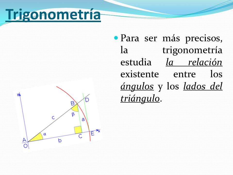 Trigonometría Para ser más precisos, la trigonometría estudia la relación existente entre los ángulos y los lados del triángulo.