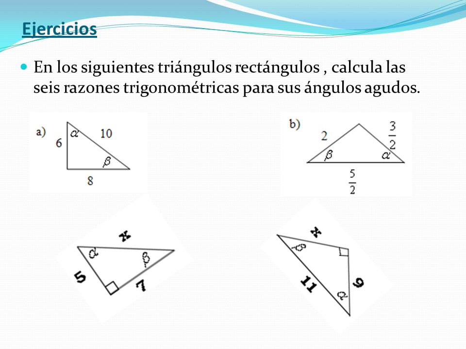 Ejercicios En los siguientes triángulos rectángulos , calcula las seis razones trigonométricas para sus ángulos agudos.