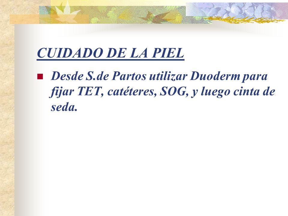 CUIDADO DE LA PIEL Desde S.de Partos utilizar Duoderm para fijar TET, catéteres, SOG, y luego cinta de seda.