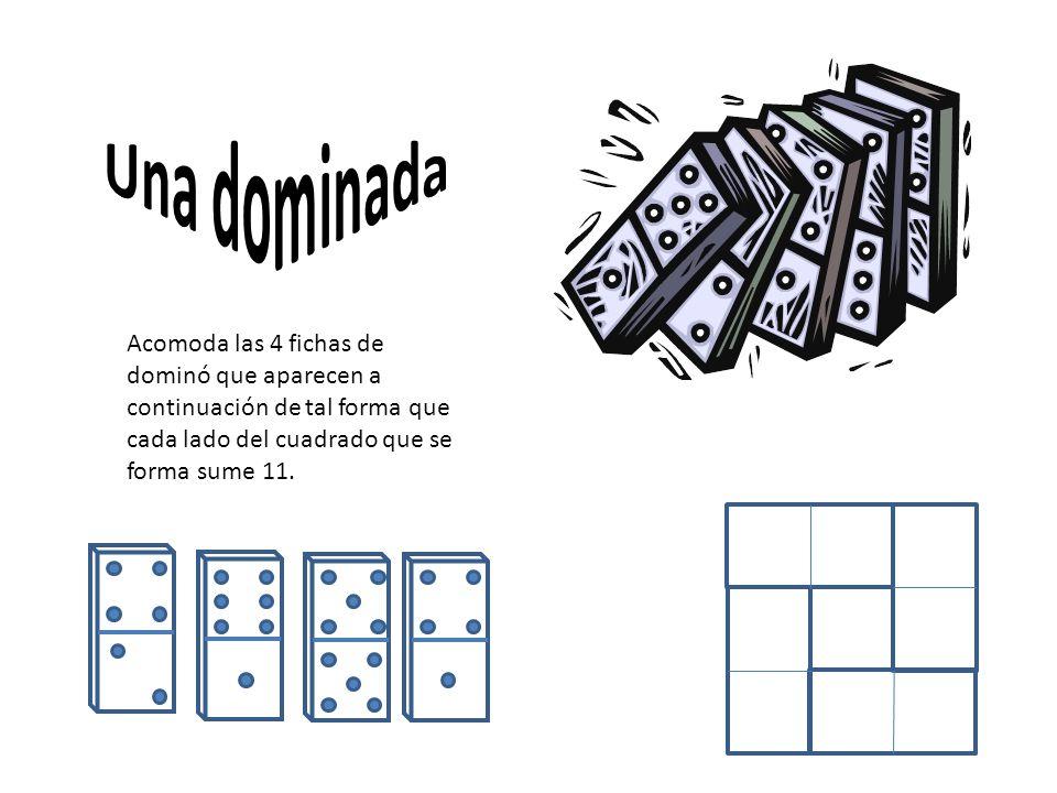 Una dominada Acomoda las 4 fichas de dominó que aparecen a continuación de tal forma que cada lado del cuadrado que se forma sume 11.