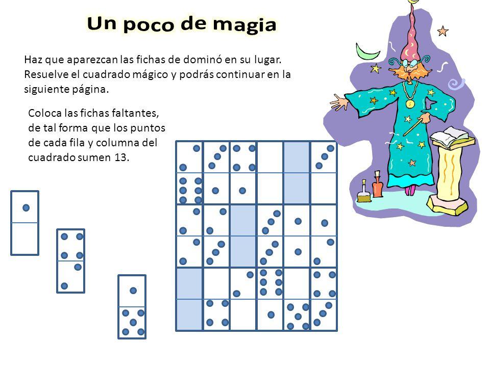 Un poco de magia Haz que aparezcan las fichas de dominó en su lugar. Resuelve el cuadrado mágico y podrás continuar en la siguiente página.