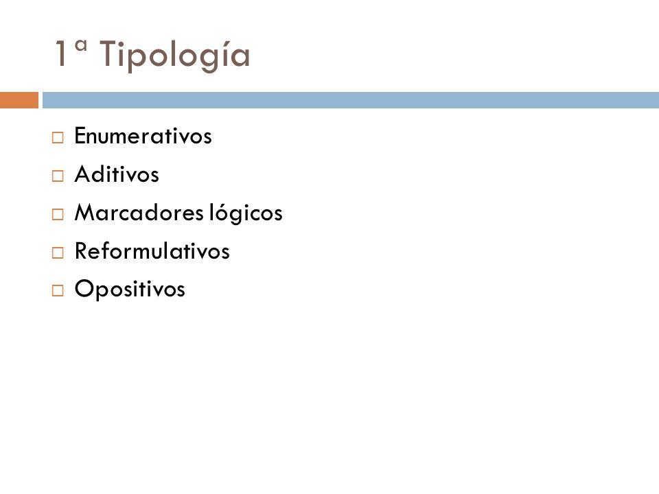 1ª Tipología Enumerativos Aditivos Marcadores lógicos Reformulativos