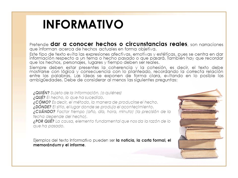 INFORMATIVO Pretende dar a conocer hechos o circunstancias reales, son narraciones que informan acerca de hechos actuales en forma objetiva.