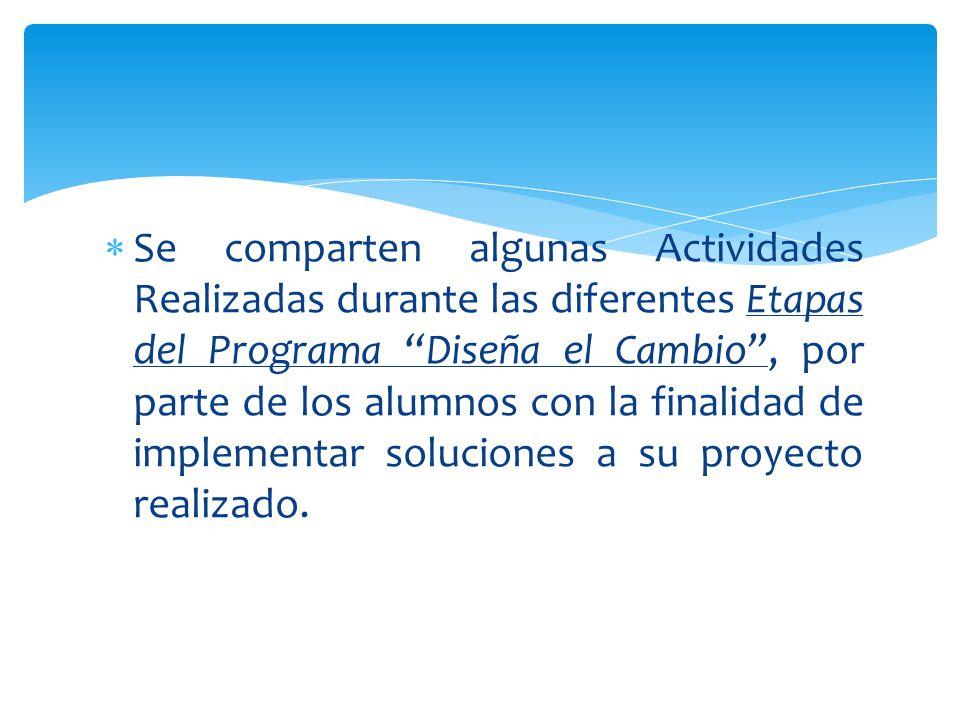 Se comparten algunas Actividades Realizadas durante las diferentes Etapas del Programa Diseña el Cambio , por parte de los alumnos con la finalidad de implementar soluciones a su proyecto realizado.