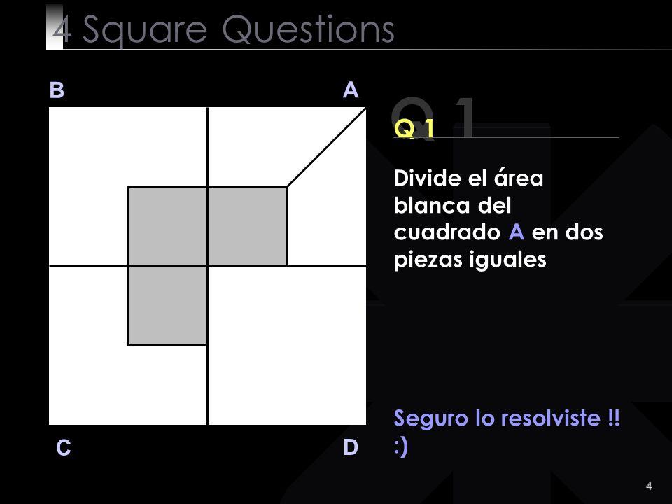 4 Square Questions B. A. Q 1. Q 1. Divide el área blanca del cuadrado A en dos piezas iguales. Seguro lo resolviste !!