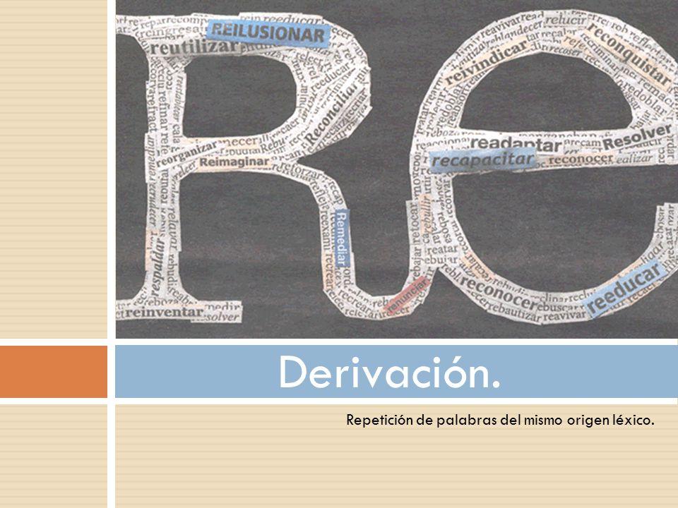 Derivación. Repetición de palabras del mismo origen léxico.