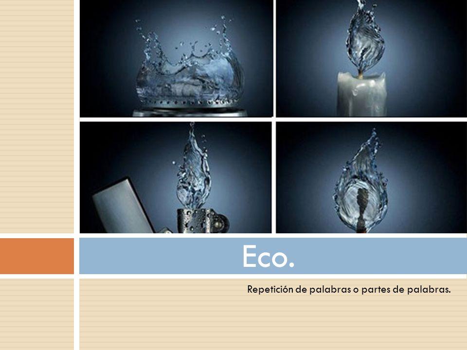Eco. Repetición de palabras o partes de palabras.