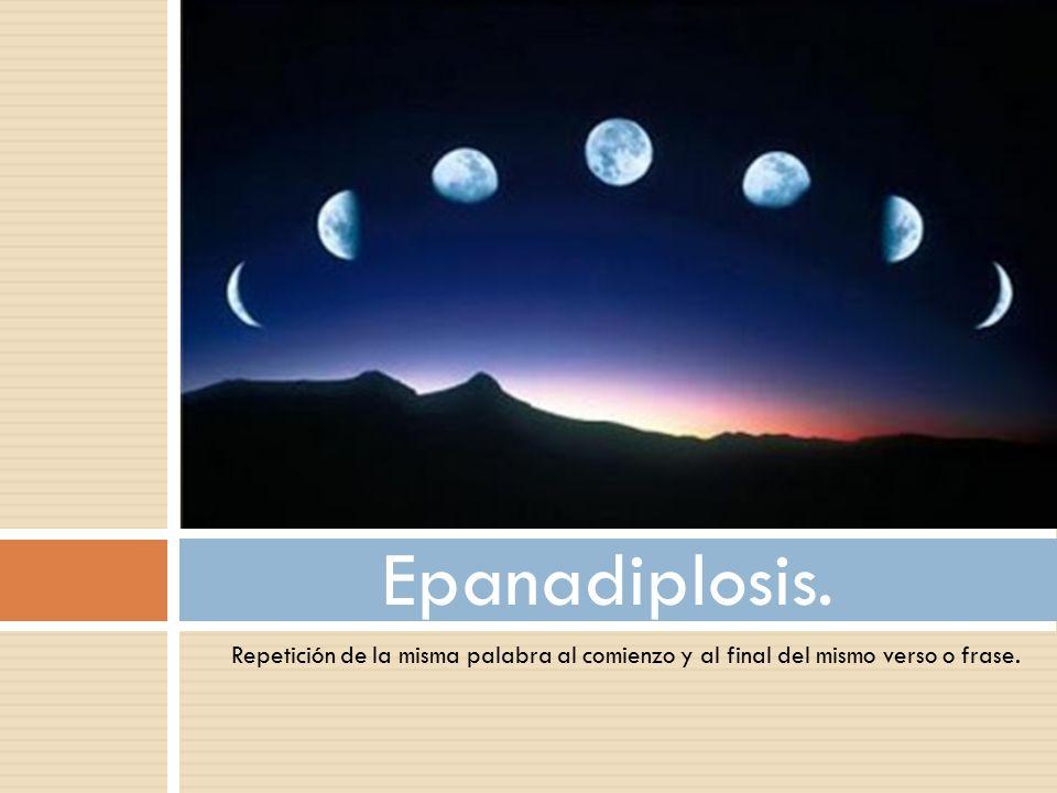 Epanadiplosis. Repetición de la misma palabra al comienzo y al final del mismo verso o frase.