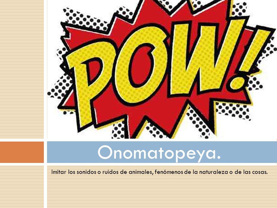 Onomatopeya. Imitar los sonidos o ruidos de animales, fenómenos de la naturaleza o de las cosas.