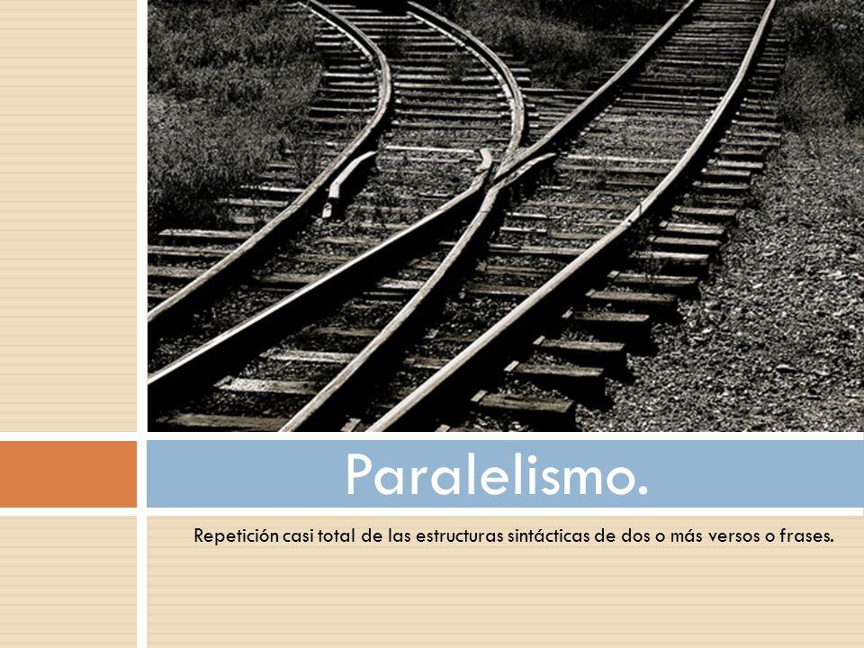 Paralelismo. Repetición casi total de las estructuras sintácticas de dos o más versos o frases.