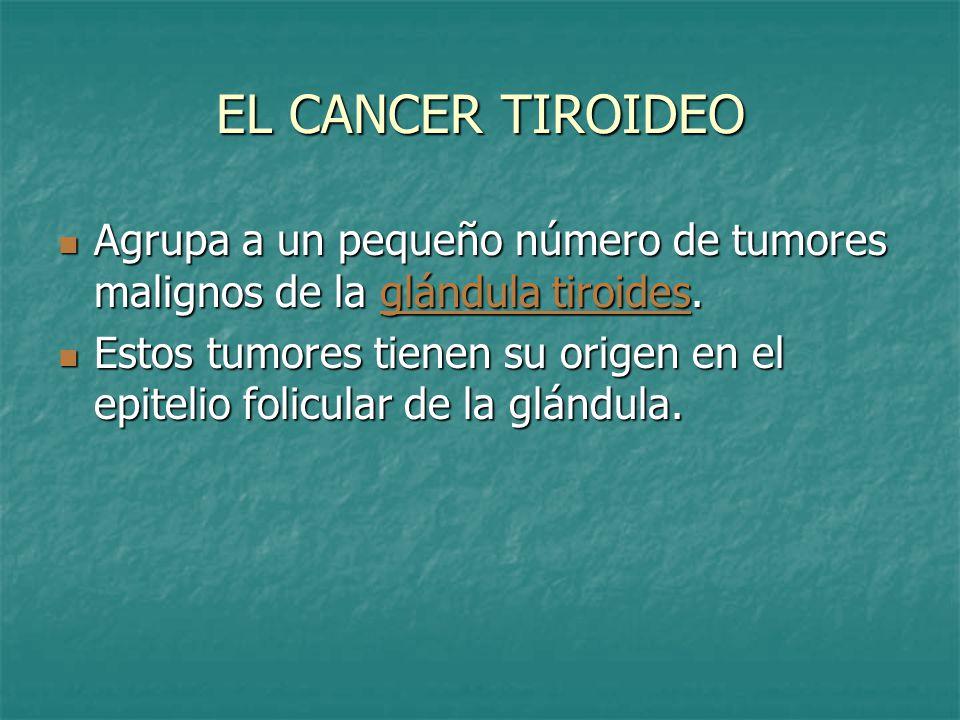 EL CANCER TIROIDEO Agrupa a un pequeño número de tumores malignos de la glándula tiroides.