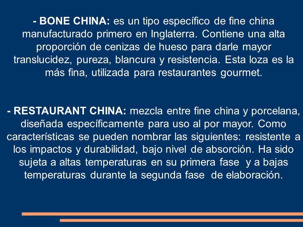 - BONE CHINA: es un tipo específico de fine china manufacturado primero en Inglaterra. Contiene una alta proporción de cenizas de hueso para darle mayor translucidez, pureza, blancura y resistencia. Esta loza es la más fina, utilizada para restaurantes gourmet.