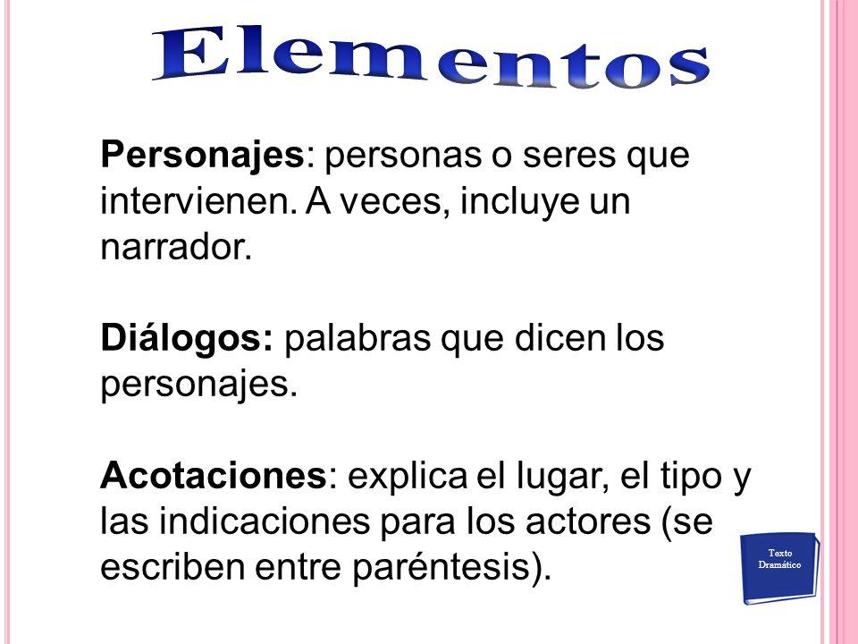 Elementos Personajes: personas o seres que intervienen. A veces, incluye un narrador. Diálogos: palabras que dicen los personajes.
