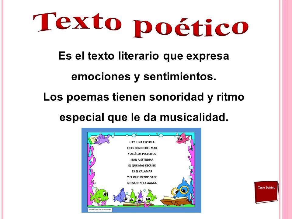 Texto poético Es el texto literario que expresa emociones y sentimientos. Los poemas tienen sonoridad y ritmo especial que le da musicalidad.