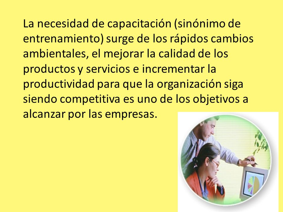 La necesidad de capacitación (sinónimo de entrenamiento) surge de los rápidos cambios ambientales, el mejorar la calidad de los productos y servicios e incrementar la productividad para que la organización siga siendo competitiva es uno de los objetivos a alcanzar por las empresas.