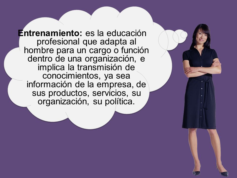 Entrenamiento: es la educación profesional que adapta al hombre para un cargo o función dentro de una organización, e implica la transmisión de conocimientos, ya sea información de la empresa, de sus productos, servicios, su organización, su política.