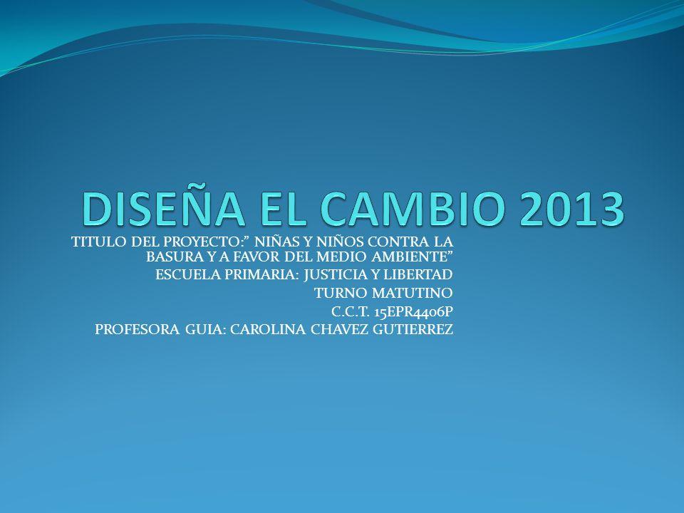 DISEÑA EL CAMBIO 2013 TITULO DEL PROYECTO: NIÑAS Y NIÑOS CONTRA LA BASURA Y A FAVOR DEL MEDIO AMBIENTE