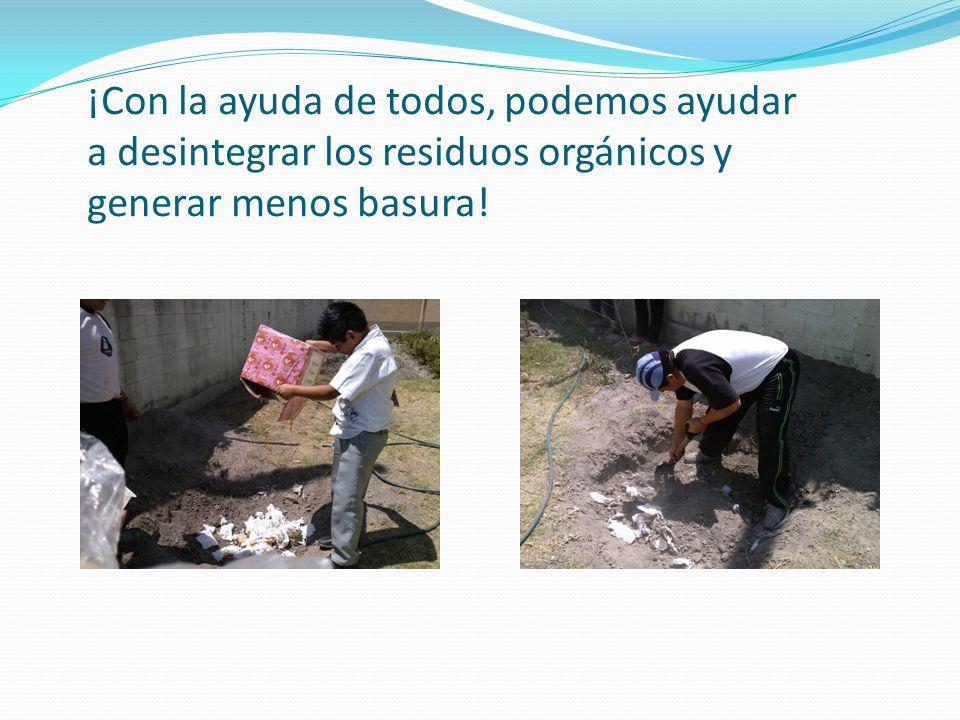 ¡Con la ayuda de todos, podemos ayudar a desintegrar los residuos orgánicos y generar menos basura!