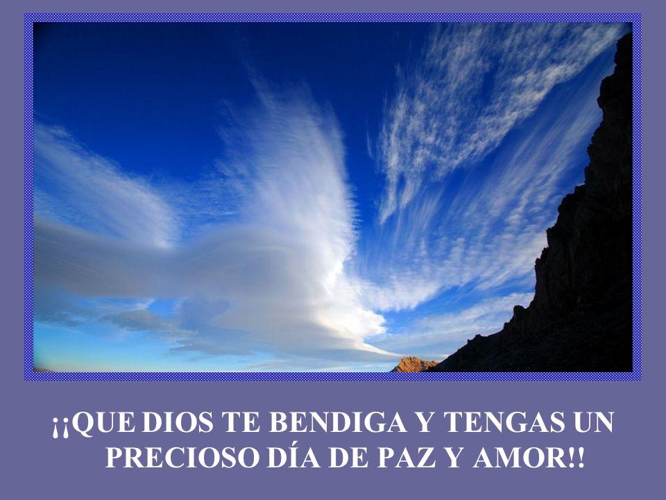 ¡¡QUE DIOS TE BENDIGA Y TENGAS UN PRECIOSO DÍA DE PAZ Y AMOR!!