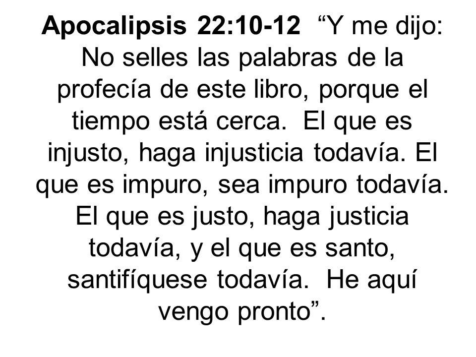 Apocalipsis 22:10-12 Y me dijo: No selles las palabras de la profecía de este libro, porque el tiempo está cerca.