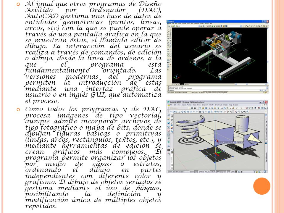 Al igual que otros programas de Diseño Asistido por Ordenador (DAC), AutoCAD gestiona una base de datos de entidades geométricas (puntos, líneas, arcos, etc) con la que se puede operar a través de una pantalla gráfica en la que se muestran éstas, el llamado editor de dibujo. La interacción del usuario se realiza a través de comandos, de edición o dibujo, desde la línea de órdenes, a la que el programa está fundamentalmente orientado. Las versiones modernas del programa permiten la introducción de éstas mediante una interfaz gráfica de usuario o en inglés GUI, que automatiza el proceso.