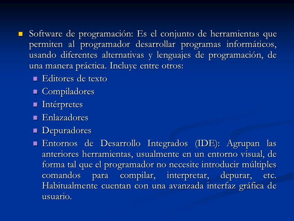 Software de programación: Es el conjunto de herramientas que permiten al programador desarrollar programas informáticos, usando diferentes alternativas y lenguajes de programación, de una manera práctica. Incluye entre otros: