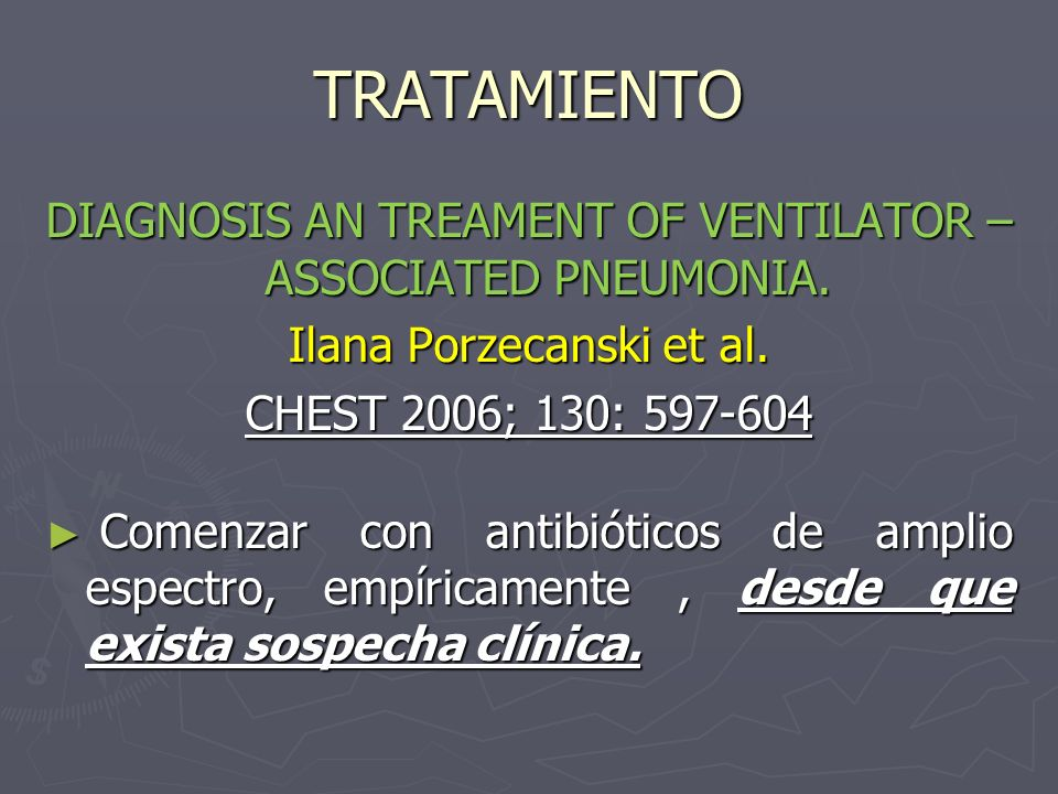TRATAMIENTODIAGNOSIS AN TREAMENT OF VENTILATOR – ASSOCIATED PNEUMONIA. Ilana Porzecanski et al. CHEST 2006; 130: 597-604.