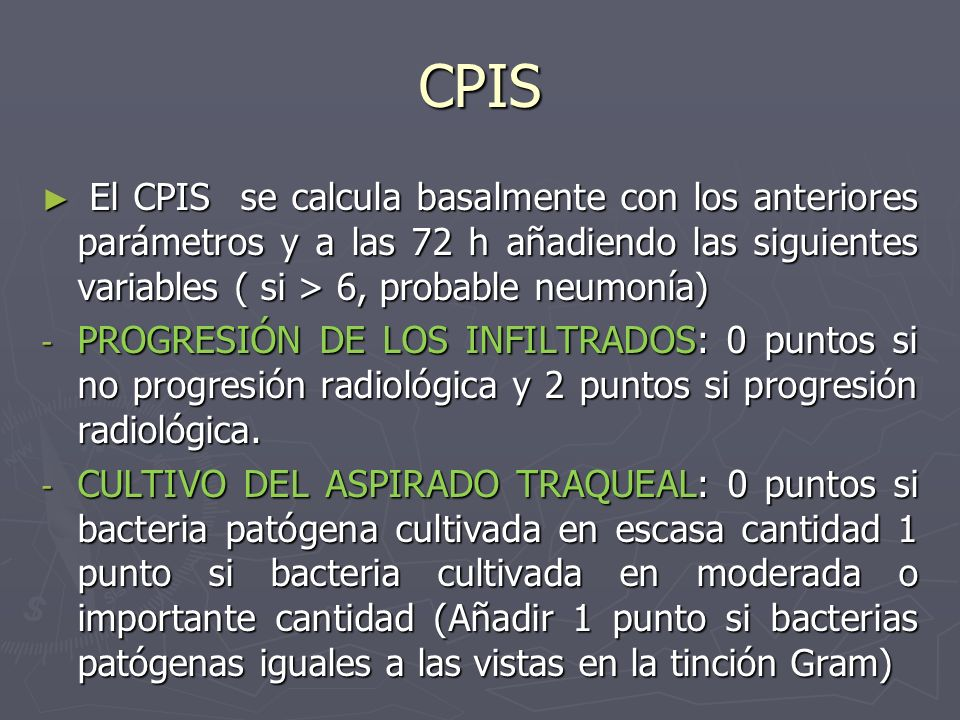 CPIS El CPIS se calcula basalmente con los anteriores parámetros y a las 72 h añadiendo las siguientes variables ( si > 6, probable neumonía)