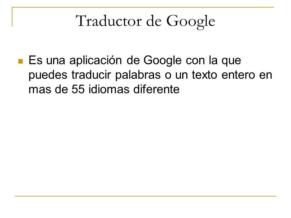 Traductor de GoogleEs una aplicación de Google con la que puedes traducir palabras o un texto entero en mas de 55 idiomas diferente.