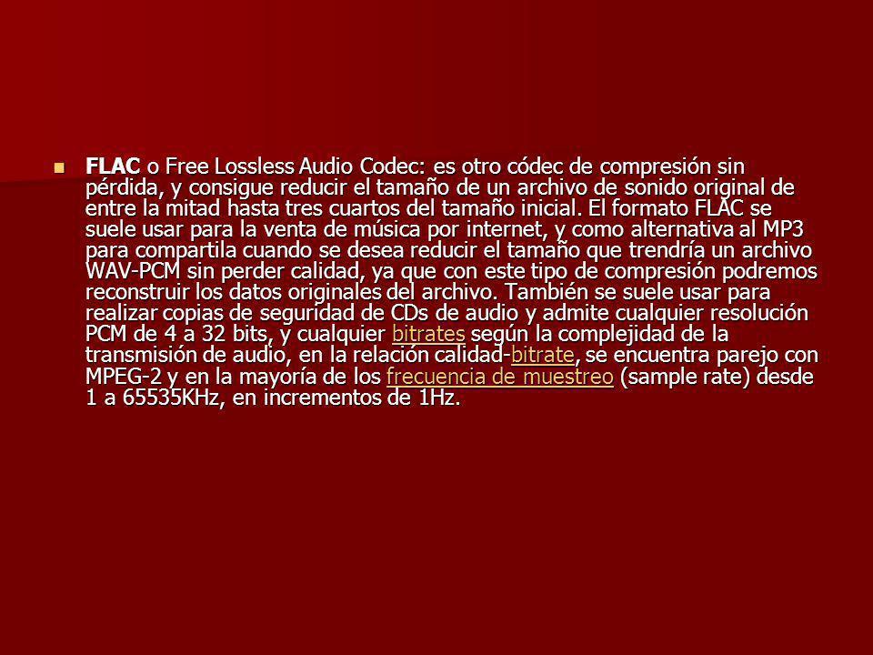 FLAC o Free Lossless Audio Codec: es otro códec de compresión sin pérdida, y consigue reducir el tamaño de un archivo de sonido original de entre la mitad hasta tres cuartos del tamaño inicial.