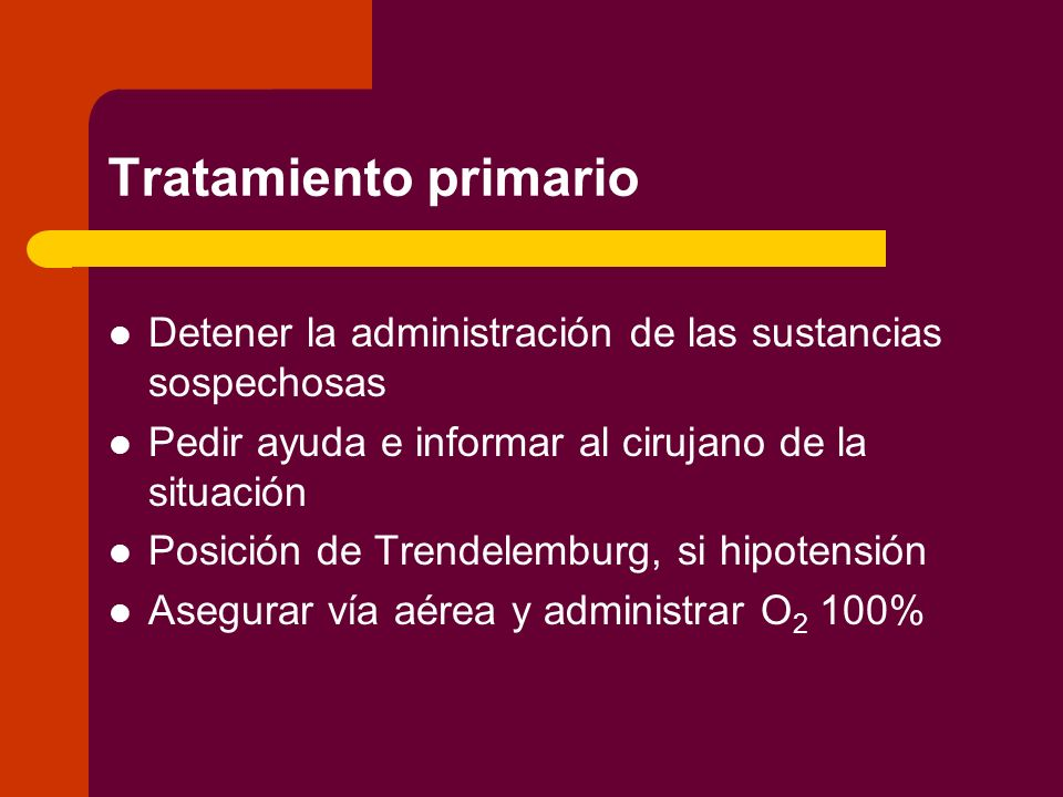 Tratamiento primario Detener la administración de las sustancias sospechosas. Pedir ayuda e informar al cirujano de la situación.