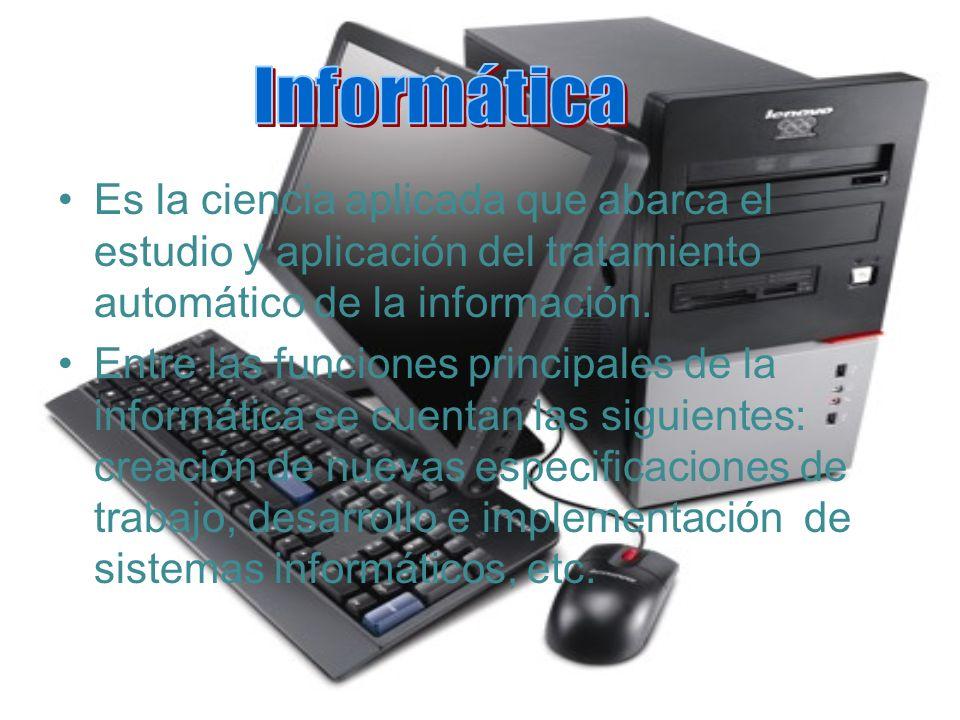 Informática Es la ciencia aplicada que abarca el estudio y aplicación del tratamiento automático de la información.
