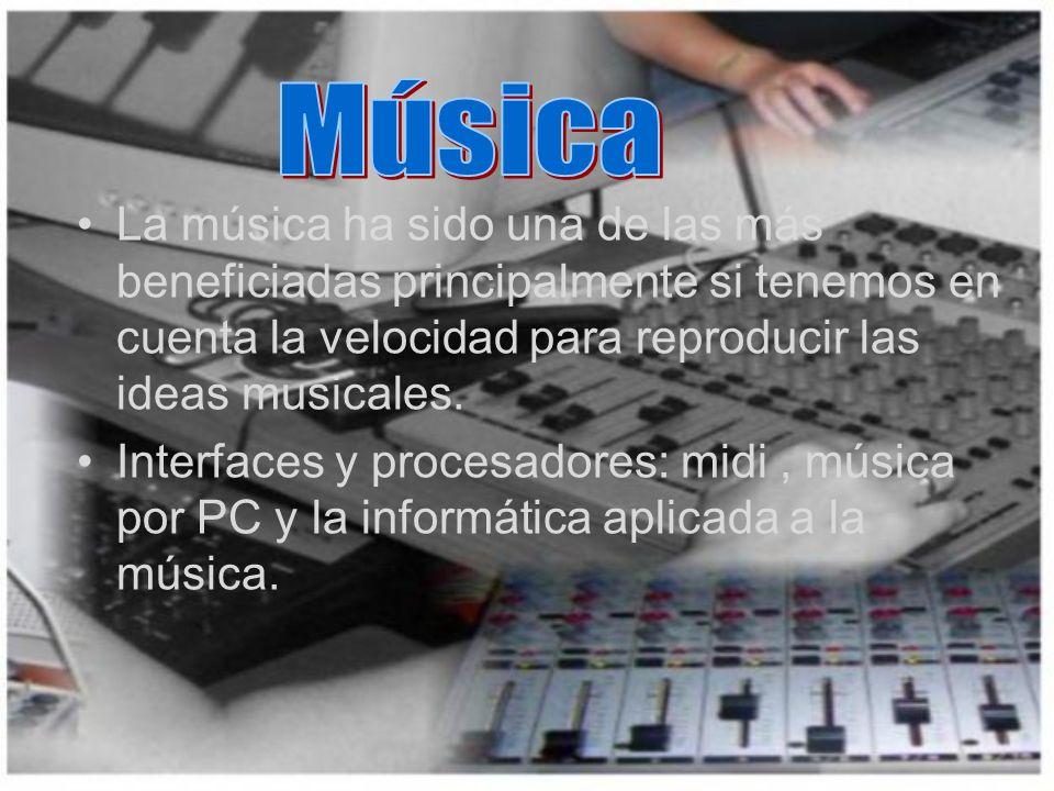 Música La música ha sido una de las más beneficiadas principalmente si tenemos en cuenta la velocidad para reproducir las ideas musicales.