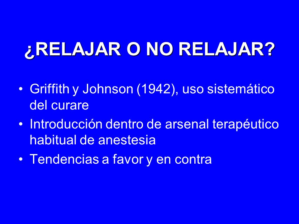 ¿RELAJAR O NO RELAJAR Griffith y Johnson (1942), uso sistemático del curare. Introducción dentro de arsenal terapéutico habitual de anestesia.