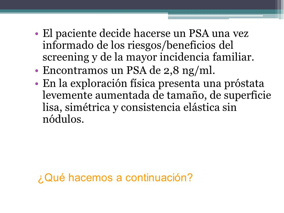 El paciente decide hacerse un PSA una vez informado de los riesgos/beneficios del screening y de la mayor incidencia familiar.
