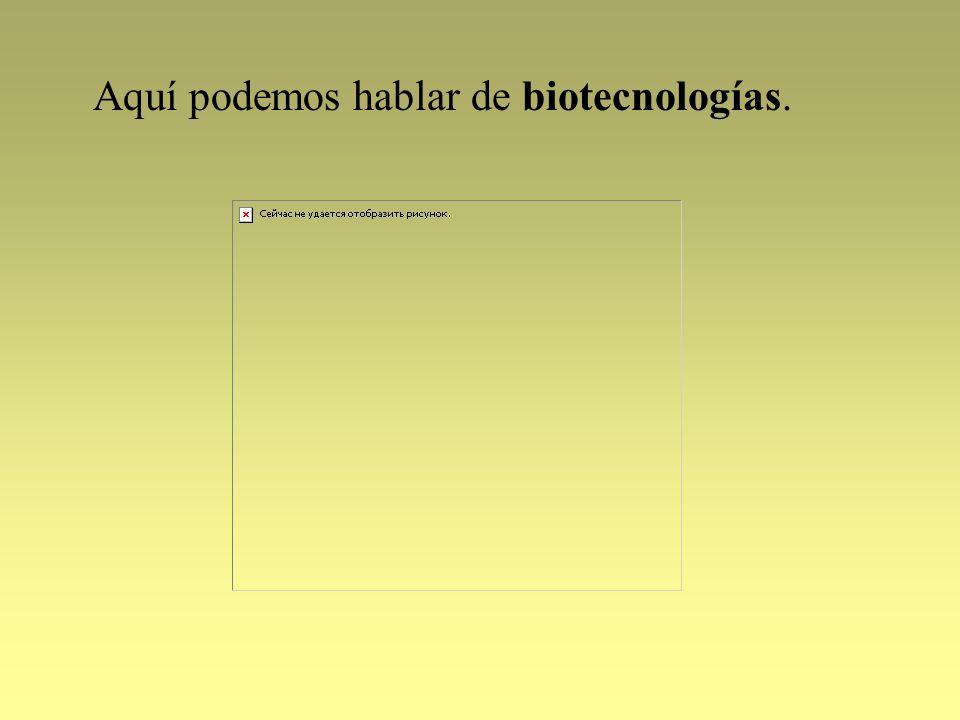 Aquí podemos hablar de biotecnologías.