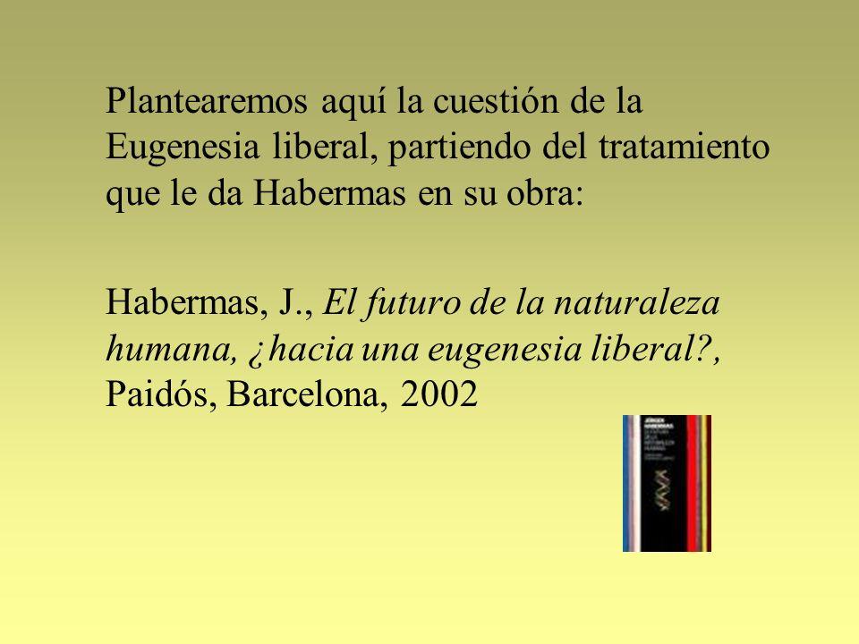 Plantearemos aquí la cuestión de la Eugenesia liberal, partiendo del tratamiento que le da Habermas en su obra: