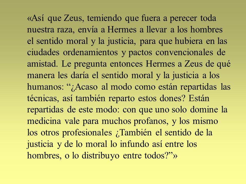 «Así que Zeus, temiendo que fuera a perecer toda nuestra raza, envía a Hermes a llevar a los hombres el sentido moral y la justicia, para que hubiera en las ciudades ordenamientos y pactos convencionales de amistad.