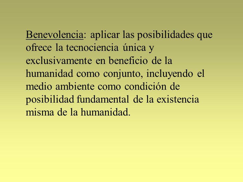 Benevolencia: aplicar las posibilidades que ofrece la tecnociencia única y exclusivamente en beneficio de la humanidad como conjunto, incluyendo el medio ambiente como condición de posibilidad fundamental de la existencia misma de la humanidad.