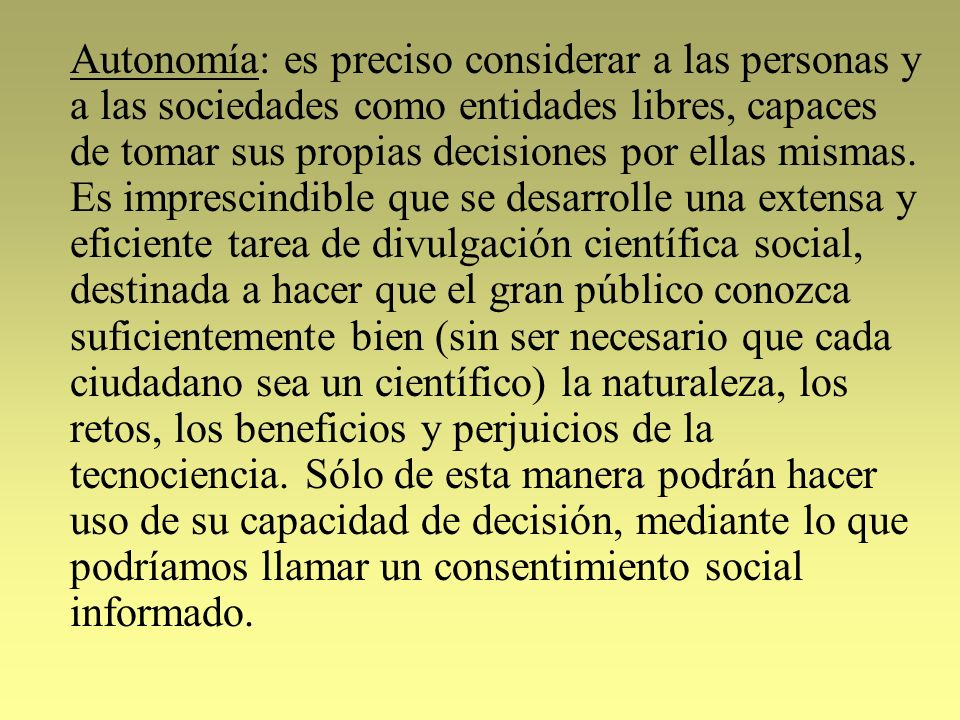 Autonomía: es preciso considerar a las personas y a las sociedades como entidades libres, capaces de tomar sus propias decisiones por ellas mismas.