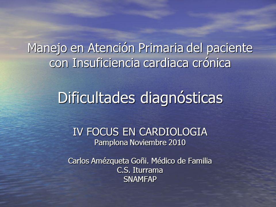 Manejo en Atención Primaria del paciente con Insuficiencia cardiaca crónica Dificultades diagnósticas IV FOCUS EN CARDIOLOGIA Pamplona Noviembre 2010 Carlos Amézqueta Goñi.
