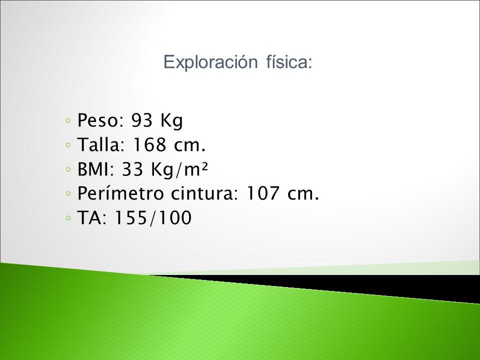 Exploración física: Peso: 93 Kg Talla: 168 cm. BMI: 33 Kg/m² Perímetro cintura: 107 cm. TA: 155/100