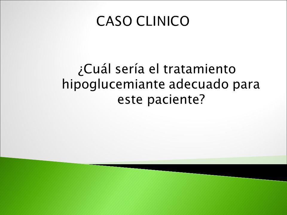 CASO CLINICO ¿Cuál sería el tratamiento hipoglucemiante adecuado para este paciente