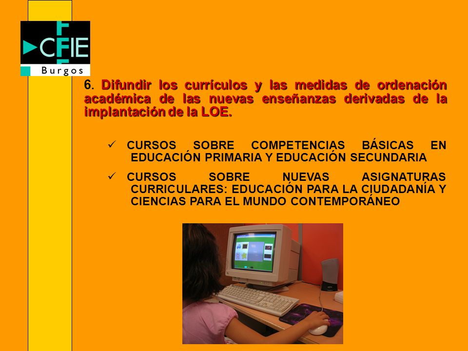 6. Difundir los currículos y las medidas de ordenación académica de las nuevas enseñanzas derivadas de la implantación de la LOE.